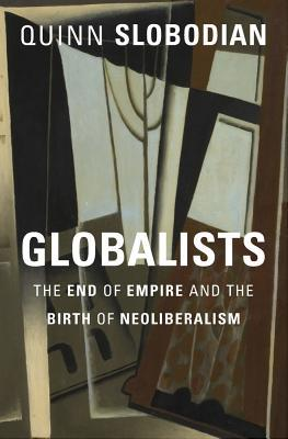 Globalists The End of Empire and the Birth of Neoliberalism