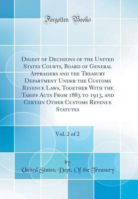 Digest of Decisions of the United States Courts, Board of General Appraisers and the Treasury Department Under the Customs Revenue Laws, Together with the Tariff Acts from 1883 to 1913, and Certain Other Customs Revenue Statutes, Vol. 2 of 2