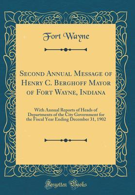 Second Annual Message of Henry C. Berghoff Mayor of Fort Wayne, Indiana: With Annual Reports of Heads of Departments of the City Government for the Fiscal Year Ending December 31, 1902 (Classic Reprint)