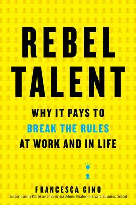 Rebel Talent Why It Pays to Break the Rules at Work and in Life by Francesca Gino (z-lib.org)