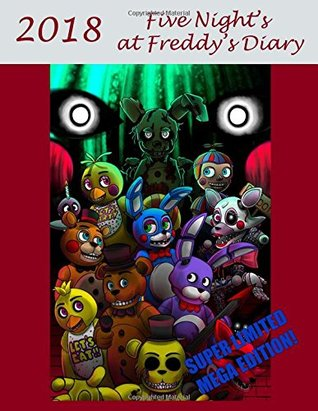 Five Nights at Freddy's Diary - 2018: Super Limited Mega Edition! Perfect for Jotting Down Notes, Writing Down Reminders to Avoid Homework and So Much More! Your Very Own Calendar, Personal Organizer, Appointment Book, Planner, the Perfect Gift for Any Fi