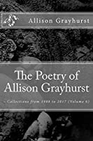 The Poetry of Allison Grayhurst - Collections from 1988 to 2017 (Volume 6)