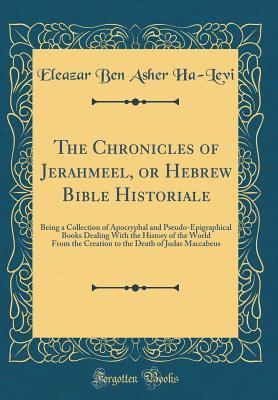 The Chronicles of Jerahmeel, or Hebrew Bible Historiale: Being a Collection of Apocryphal and Pseudo-Epigraphical Books Dealing with the History of the World from the Creation to the Death of Judas Maccabeus (Classic Reprint)