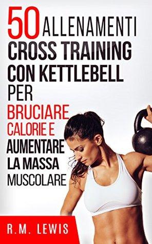 50 Allenamenti Cross Training Con Kettlebell Per Bruciare Calorie E Aumentare La Massa Muscolare (In Italiano)