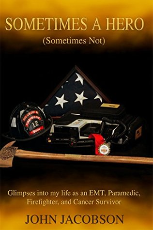 Sometimes a Hero (Sometimes Not): Glimpses into my life as an EMT, Paramedic, Firefighter, and Cancer Survivor