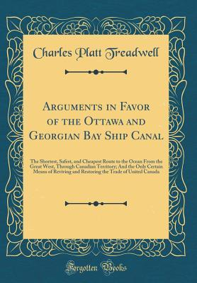 Arguments in Favor of the Ottawa and Georgian Bay Ship Canal: The Shortest, Safest, and Cheapest Route to the Ocean from the Great West, Through Canadian Territory; And the Only Certain Means of Reviving and Restoring the Trade of United Canada