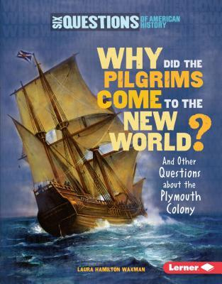 Why Did the Pilgrims Come to the New World?: And Other Questions about the Plymouth Colony Laura Hamilton Waxman