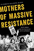 Mothers of Massive Resistance: White Women and the Politics of White Supremacy