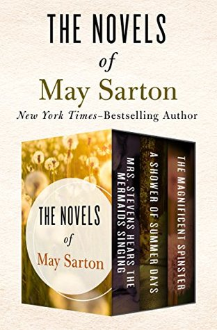 The Novels of May Sarton Volume One: Mrs. Stevens Hears the Mermaids Singing, A Shower of Summer Days, and The Magnificent Spinster