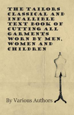 The Tailors Classical and Infallible Text Book of Cutting all Garments Worn by Men, Women and Children