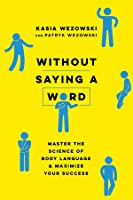 Without Saying a Word: Master the Science of Body Language and Maximize Your Success