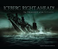 Iceberg, Right Ahead!: The Tragedy of the Titanic