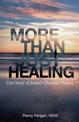 More Than Just Healing: The Story of Brians Ultimate Victory Penny Perigan