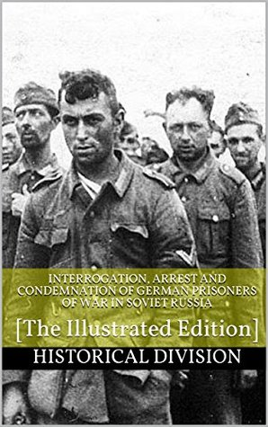 Interrogation, Arrest and Condemnation of German Prisoners of War in Soviet Russia: [The Illustrated Edition]