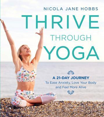 Thrive Through Yoga A 21-Day Journey to Ease Anxiety, Love Your Body and Feel More Alive