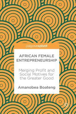 African Female Entrepreneurship Merging Profit and Social Motives for the Greater Good