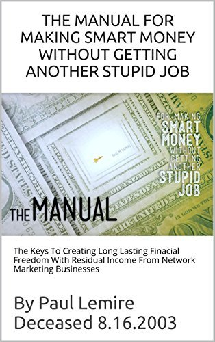 THE MANUAL FOR MAKING SMART MONEY WITHOUT GETTING ANOTHER STUPID JOB: The Keys To Creating Long Lasting Financial Freedom With Residual Income From Network Marketing Businesses  by  Paul Lemire