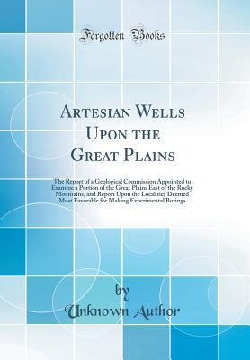 Artesian Wells Upon the Great Plains: The Report of a Geological Commission Appointed to Examine a Portion of the Great Plains East of the Rocky Mountains, and Report Upon the Localities Deemed Most Favorable for Making Experimental Borings