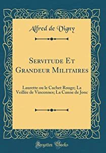 Servitude Et Grandeur Militaires: Laurette Ou Le Cachet Rouge; La Veill�e de Vincennes; La Canne de Jonc