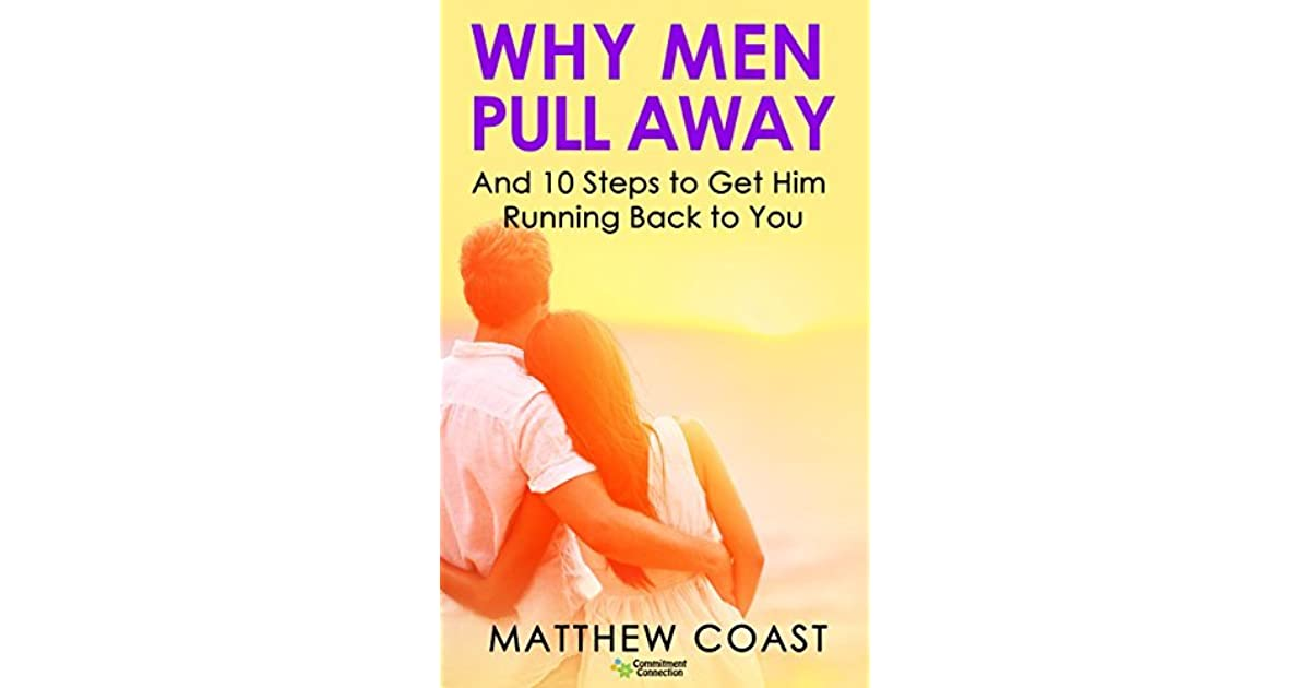 Why Men Pull Away: And 10 Steps to Get Him Running Back to You by