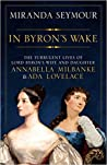 In Byron's Wake: The Turbulent Lives of Lord Byron's Wife and Daughter Annabella Milbanke & Ada Lovelace