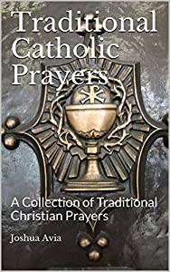 Traditional Catholic Prayers: A Collection of Traditional Christian Prayers