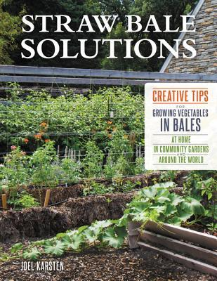 Straw Bale Solutions Creative Tips for Growing Vegetables in Bales at Home, in Community Gardens, and around the World