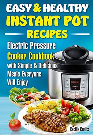 Easy and Healthy Instant Pot Recipes : Electric Pressure Cooker Cookbook with Simple and Delicious Meals Everyone Will Enjoy (instant pot simple, instant ... for beginners, easy healthy fast recipes )