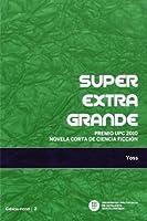 Superextragrande: Premio UPC 2010 novela corta de ciencia ficción [Apr 15, 2014] Yoss