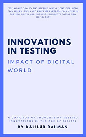 Innovations in Testing: Testing and Quality Engineering Innovations, Disruptive Techniques, Tools and Processes needed for success in the new digital age. ... (Quality and Test Engineering Book 1)