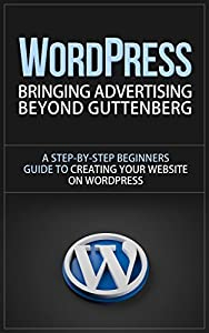 WordPress: Bringing Advertising Beyond Guttenberg - A Step-by-Step Beginners Guide to Creating Your Website on WordPress