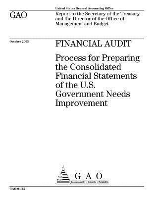 Financial Audit: Process for Preparing the Consolidated Financial Statements of the U.S. Government Needs Improvement