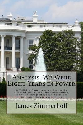 Analysis: We Were Eight Years in Power: By Ta-Nehisi Coates. a Series of Essays That Cover Each Year of the Obama Administration, the Writer's Own Journey and the Echoes of American History in Modern Times.