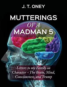 Mutterings of a Madman 5: Letters to My Family on Character - The Brain, Mind, Consciousness, and Trump -