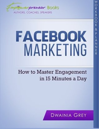 Facebook Marketing Workbook and Planner: How to Master Engagement in 15 Minutes a Day