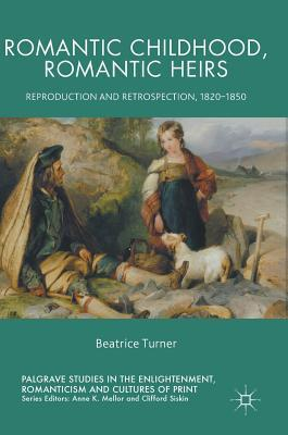Romantic Childhood, Romantic Heirs Reproduction and Retrospection, 1820 - 1850
