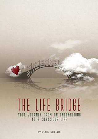 The Life Bridge: Your Journey From An Unconscious To A Conscious Life