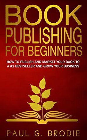 Book Publishing for Beginners: How to publish and market your book to a #1 bestseller and grow your business