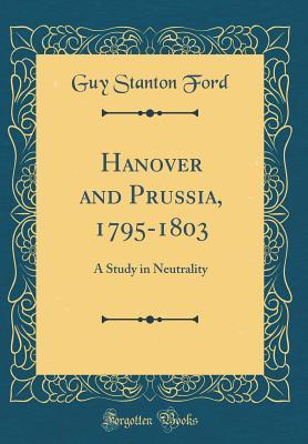 Hanover and Prussia, 1795-1803: A Study in Neutrality Guy Stanton Ford