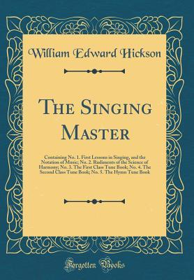 The Singing Master: Containing No. 1. First Lessons in Singing, and the Notation of Music; No. 2. Rudiments of the Science of Harmony; No. 3. the First Class Tune Book; No. 4. the Second Class Tune Book; No. 5. the Hymn Tune Book (Classic Reprint)