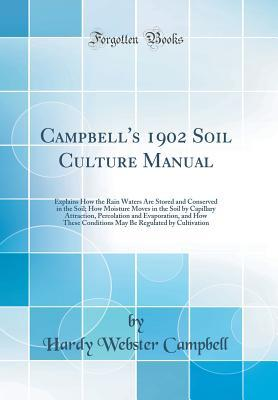 Campbell's 1902 Soil Culture Manual: Explains How the Rain Waters Are Stored and Conserved in the Soil; How Moisture Moves in the Soil by Capillary Attraction, Percolation and Evaporation, and How These Conditions May Be Regulated by Cultivation