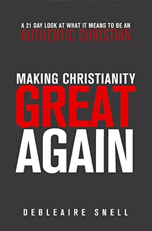 Making Christianity Great Again: A 21-Day Look at What it Means to be an Authentic Christian