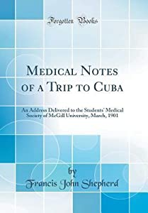 Medical Notes of a Trip to Cuba: An Address Delivered to the Students' Medical Society of McGill University, March, 1901