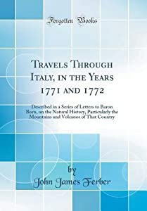 Travels Through Italy, in the Years 1771 and 1772: Described in a Series of Letters to Baron Born, on the Natural History, Particularly the Mountains and Volcanos of That Country