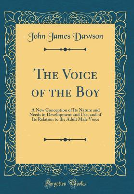 The Voice of the Boy: A New Conception of Its Nature and Needs in Development and Use, and of Its Relation to the Adult Male Voice (Classic Reprint)