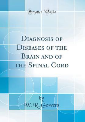 Diagnosis of Diseases of the Brain and of the Spinal Cord W R Gowers