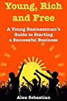 Young, Rich & Free: A Young Businessman's Guide to Starting a Successful Business