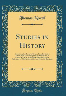 Studies in History: Containing the History of Greece, from Its Earliest Period, to Its Final Subjugation by the Romans; In a Series of Essays, Accompanied with Reflections, References to Original Authorities, and Historical Questions (Classic Reprint)