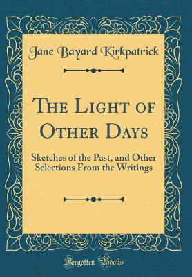The Light of Other Days: Sketches of the Past, and Other Selections from the Writings (Classic Reprint)