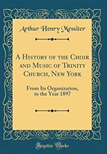 A History of the Choir and Music of Trinity Church, New York: From Its Organization, to the Year 1897